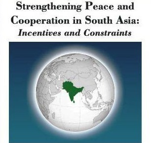 Strengthening Peace and Cooperation in South Asia: Incentives and Constraints